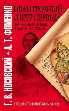 Глеб Носовский - Иван Грозный и Петр Первый. Царь вымышленный и царь подложный