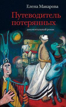 Елена Макарова - Путеводитель потерянных. Документальный роман