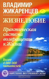 Владимир Жикаренцев - Жизнелюбие. Практическая система возвращения к Жизни