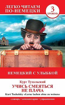 Курт Тухольский - Немецкий с улыбкой. Учись смеяться не плача / Lerne lachen ohne zu weinen