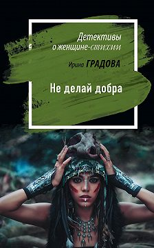 Ирина Градова - Не делай добра