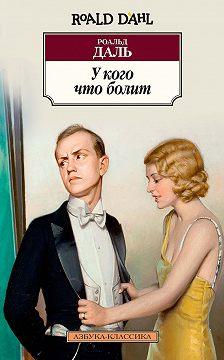 Роальд Даль - У кого что болит (сборник)