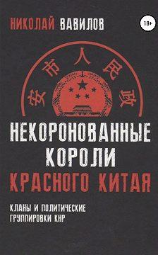 Николай Вавилов - Некоронованные короли красного Китая: кланы и политические группировки КНР
