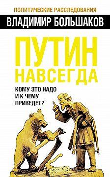 Владимир Большаков - Путин навсегда. Кому это надо и к чему приведет?