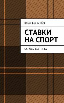 Артём Васильев - Ставки на спорт. Основы беттинга