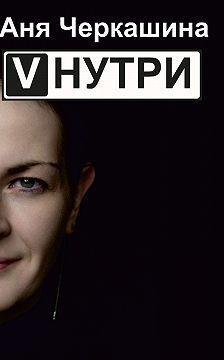 Анна Черкашина - VНУТРИ. Стихи и рассказы