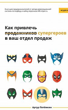 Артур Потёмкин - Как привлечь супергероев в ваш отдел продаж