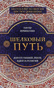 Питер Франкопан - Шелковый путь. Дорога тканей, рабов, идей и религий