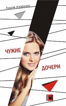 Лидия Азарина - Чужие дочери