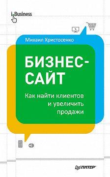 Михаил Христосенко - Бизнес-сайт: как найти клиентов и увеличить продажи