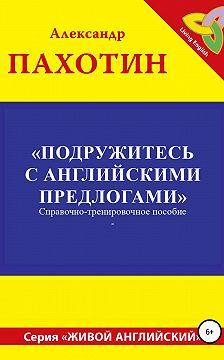 Александр Пахотин - Подружитесь с английскими предлогами