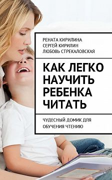 Сергей Кирилин - Как легко научить ребенка читать. Чудесный домик для обучения чтению