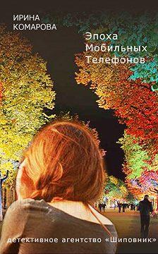 Ирина Комарова - Эпоха мобильных телефонов