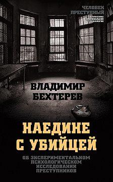 Владимир Бехтерев - Наедине с убийцей. Об экспериментальном психологическом исследовании преступников