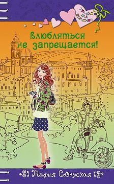Мария Северская - Влюбляться не запрещается!