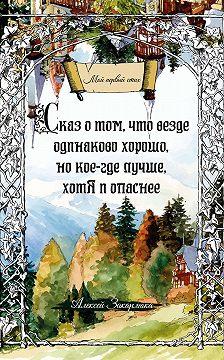 Алексей Закарлюка - Сказ о том, что везде одинаково хорошо, но кое-где лучше, хотя и опаснее