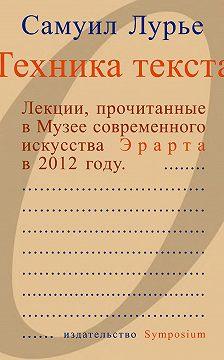 Самуил Лурье - Техника текста. Лекции, прочитанные в Музее современного искусства Эрарта в 2012 году