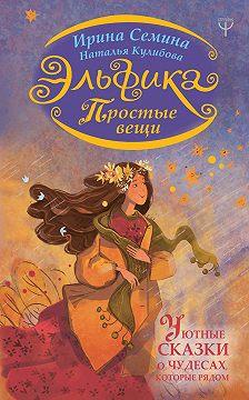 Ирина Семина - Эльфика. Простые вещи. Уютные сказки о чудесах, которые рядом