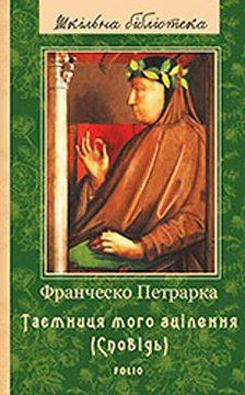 Франческо Петрарка - До нащадків моє послання; Таємниця мого зцілення, або Книга бесід про байдужість до мирського (Сповідь)