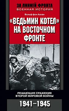 Вольф Аакен - «Ведьмин котел» на Восточном фронте. Решающие сражения Второй мировой войны. 1941-1945