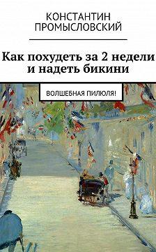Константин Промысловский - Как похудеть за2недели инадеть бикини