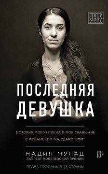 Надия Мурад - Последняя девушка. История моего плена и моё сражение с «Исламским государством»
