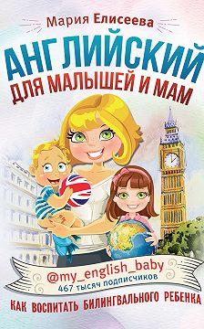 Мария Елисеева - Английский для малышей и мам @my_english_baby. Как воспитать билингвального ребенка