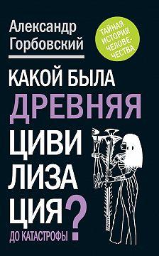 Александр Горбовский - Какой была древняя Цивилизация до Катастрофы?