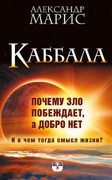 Александр Марис - Каббала. Почему зло побеждает, а добро нет. И в чем тогда смысл жизни?