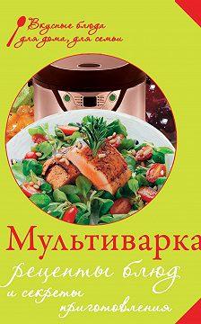 Неустановленный автор - Мультиварка. Рецепты блюд и секреты приготовления