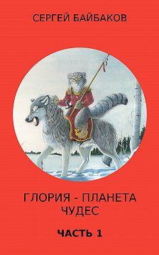 Сергей Байбаков - Глория – планета чудес. Часть 1