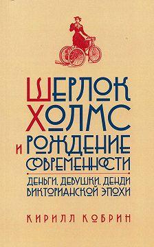 Кирилл Кобрин - Шерлок Холмс и рождение современности: Деньги, девушки, денди Викторианской эпохи