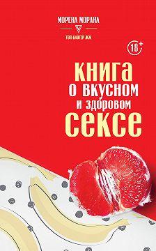 Морена Морана - Книга о вкусном и здоровом сексе