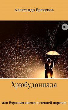 Александр Брехунов - Хрюбудониада, или Взрослая сказка о спящей царевне