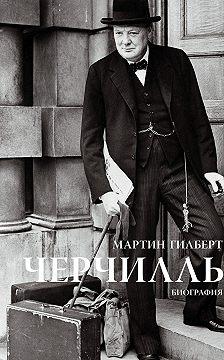Мартин Гилберт - Черчилль. Биография
