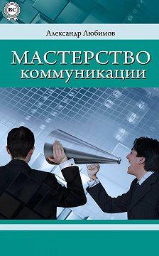 Александр Любимов - Мастерство коммуникации
