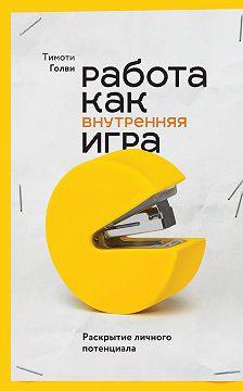 Тимоти Голви - Работа как внутренняя игра. Раскрытие личного потенциала