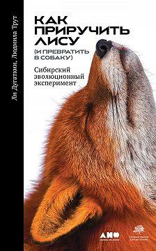 Ли Дугаткин - Как приручить лису (и превратить в собаку)
