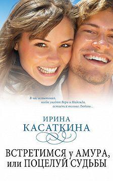 Ирина Касаткина - Встретимся у Амура, или Поцелуй судьбы