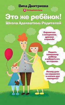 Виктория Дмитриева - Это же ребенок! Школа адекватных родителей