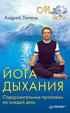 Андрей Липень - Йога дыхания. Оздоровительные пранаямы на каждый день