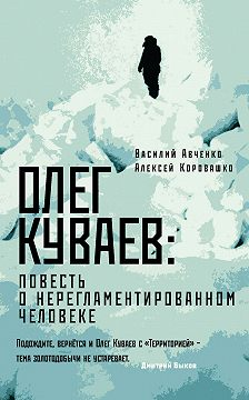 Василий Авченко - Олег Куваев: повесть о нерегламентированном человеке