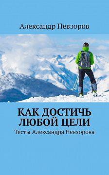 Александр Невзоров - Как достичь любой цели. Тесты Александра Невзорова