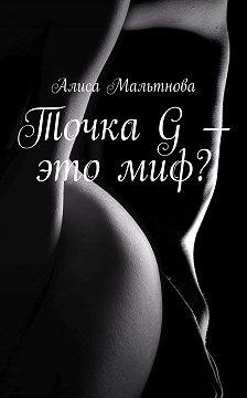 Алиса Мальтнова - Точка G– этомиф? Популярно о сексе