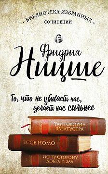 Фридрих Ницше - Так говорил Заратустра. Ecce Homo. По ту сторону добра и зла (сборник)