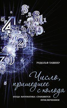 Рудольф Ташнер - Число, пришедшее с холода. Когда математика становится приключением