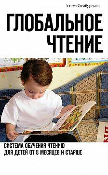 Алиса Самбурская - Глобальное чтение. Система обучения чтению для детей от восьми месяцев и старше