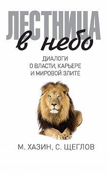 Сергей Щеглов - Лестница в небо. Диалоги о власти, карьере и мировой элите