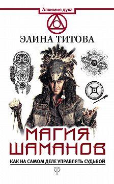Элина Титова - Магия шаманов. Как на самом деле управлять судьбой