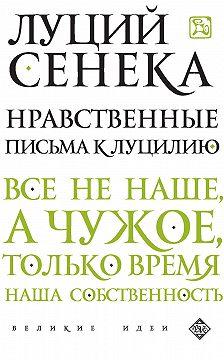 Луций Сенека - Нравственные письма к Луцилию